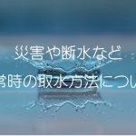 地震などの自然災害や断水など【非常時】のエコキュートからの生活用水を取水する方法について